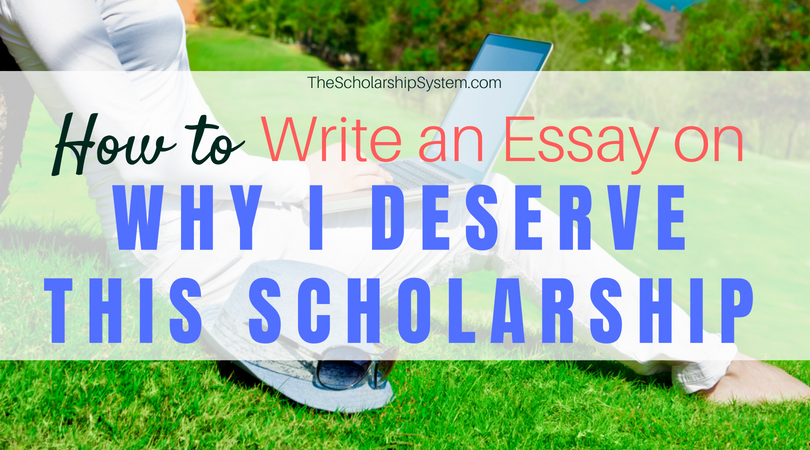 why i deserve this scholarship essay So many of the scholarships i've been looking at ask the same question i really need all the financial help that i can get, so how to answer that so many of the scholarships i've been looking at ask you why you deserve this scholarship more than anyone else, but i don't know what kind of.